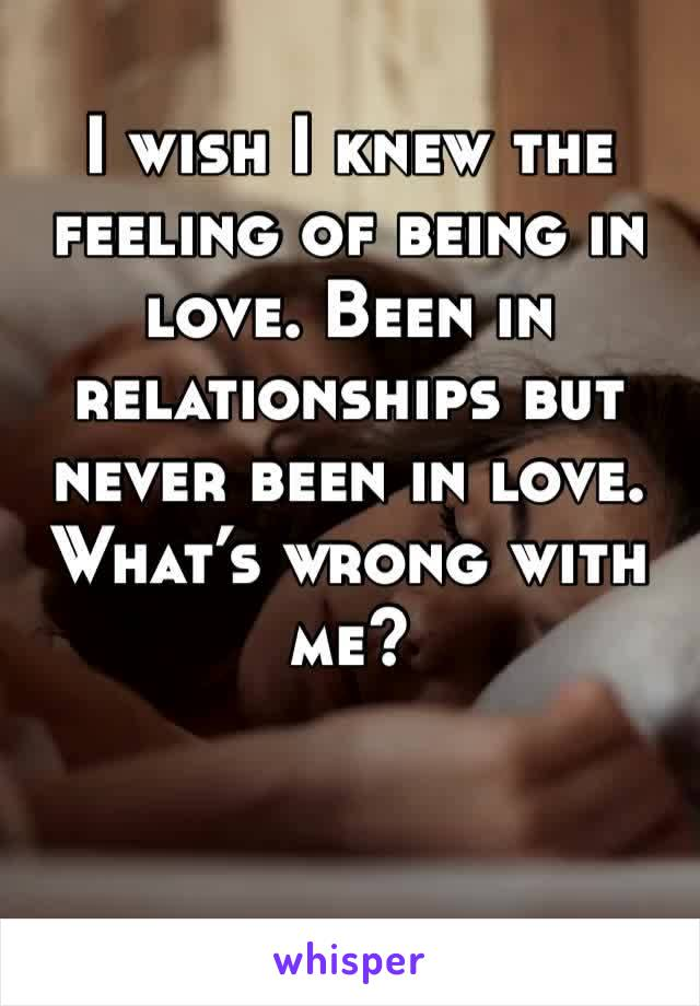 I wish I knew the feeling of being in love. Been in relationships but never been in love. What's wrong with me?