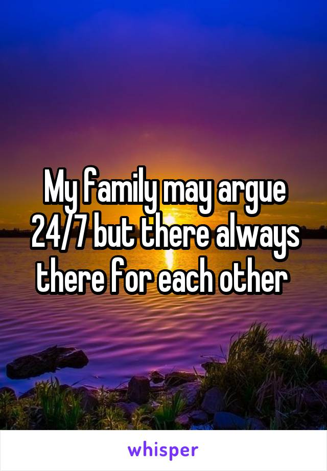 My family may argue 24/7 but there always there for each other