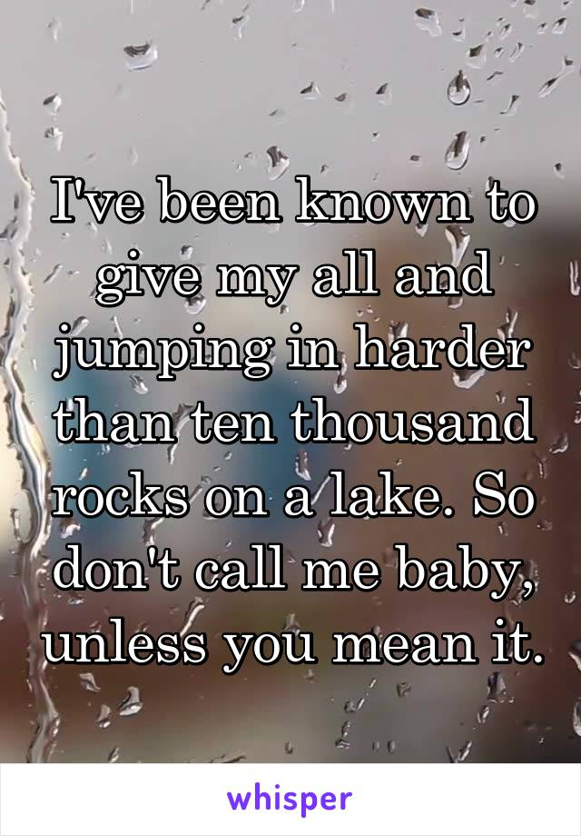 I've been known to give my all and jumping in harder than ten thousand rocks on a lake. So don't call me baby, unless you mean it.