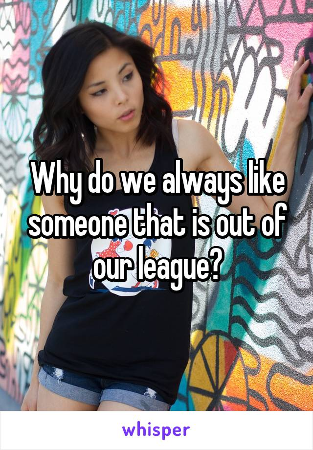 Why do we always like someone that is out of our league?