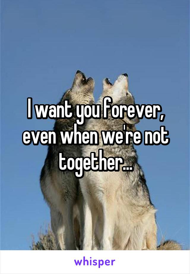 I want you forever, even when we're not together...