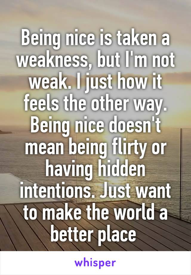 Being nice is taken a weakness, but I'm not weak. I just how it feels the other way. Being nice doesn't mean being flirty or having hidden intentions. Just want to make the world a better place