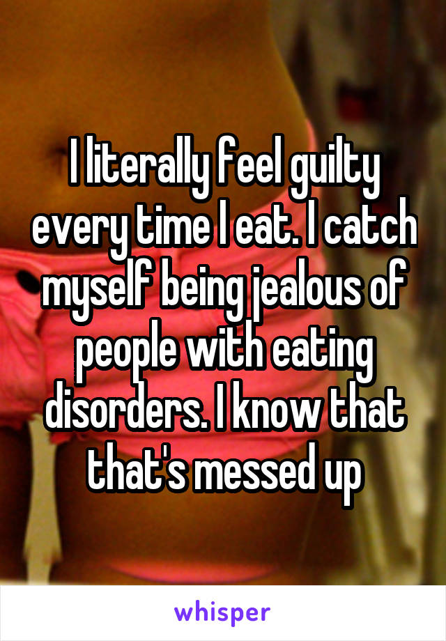 I literally feel guilty every time I eat. I catch myself being jealous of people with eating disorders. I know that that's messed up