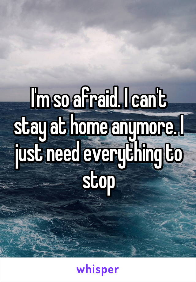 I'm so afraid. I can't stay at home anymore. I just need everything to stop