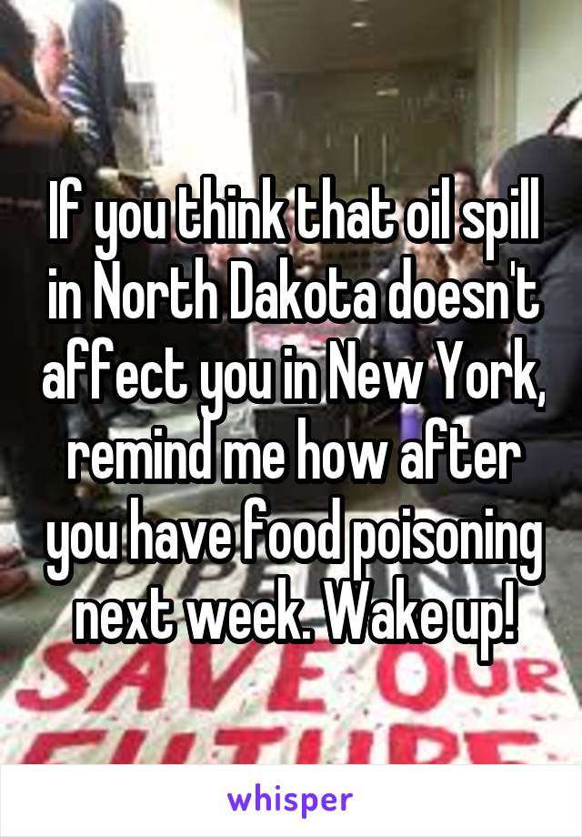 If you think that oil spill in North Dakota doesn't affect you in New York, remind me how after you have food poisoning next week. Wake up!