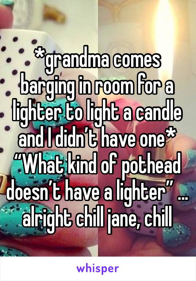 "*grandma comes barging in room for a lighter to light a candle and I didn't have one* ""What kind of pothead doesn't have a lighter"" ... alright chill jane, chill"