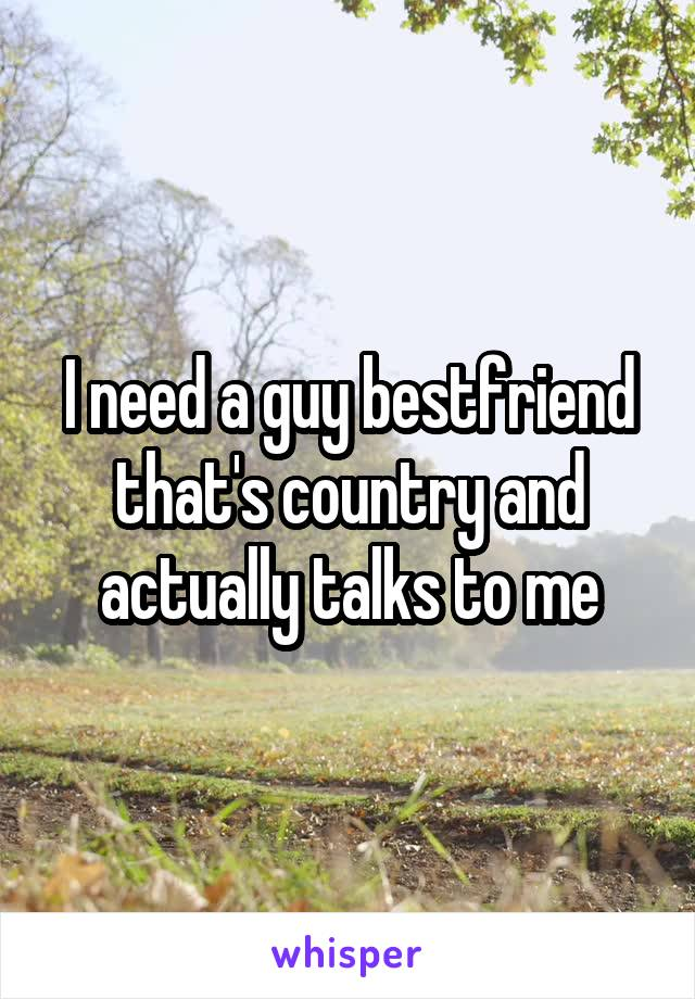 I need a guy bestfriend that's country and actually talks to me