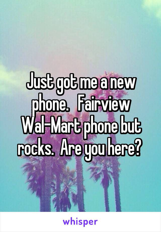 Just got me a new phone.   Fairview Wal-Mart phone but rocks.  Are you here?