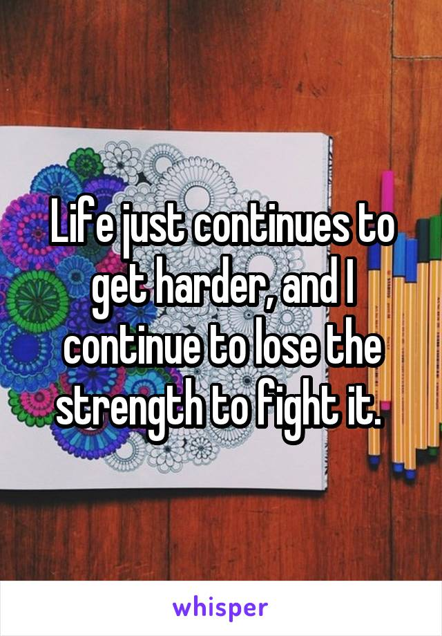 Life just continues to get harder, and I continue to lose the strength to fight it.