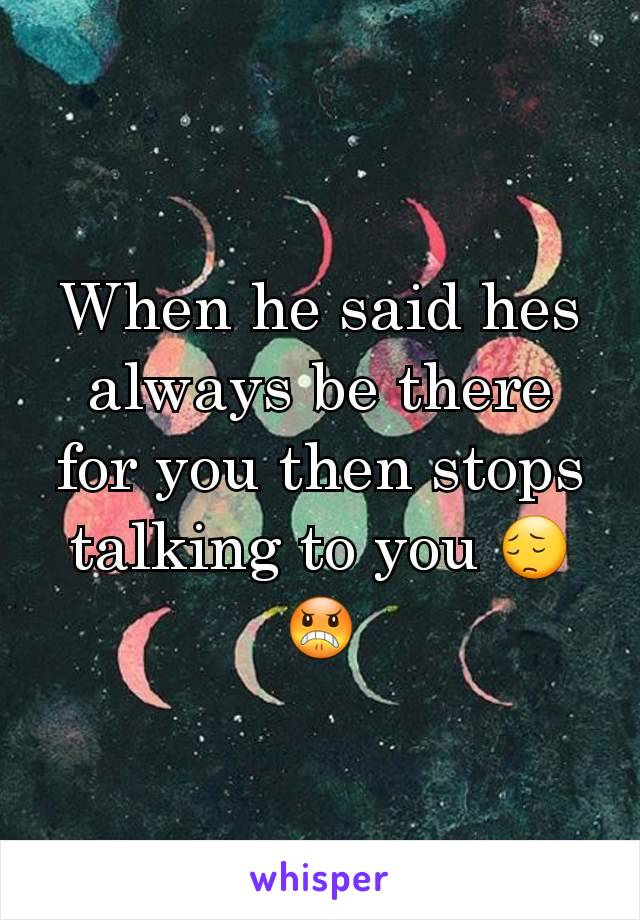 When he said hes always be there for you then stops talking to you 😔😠