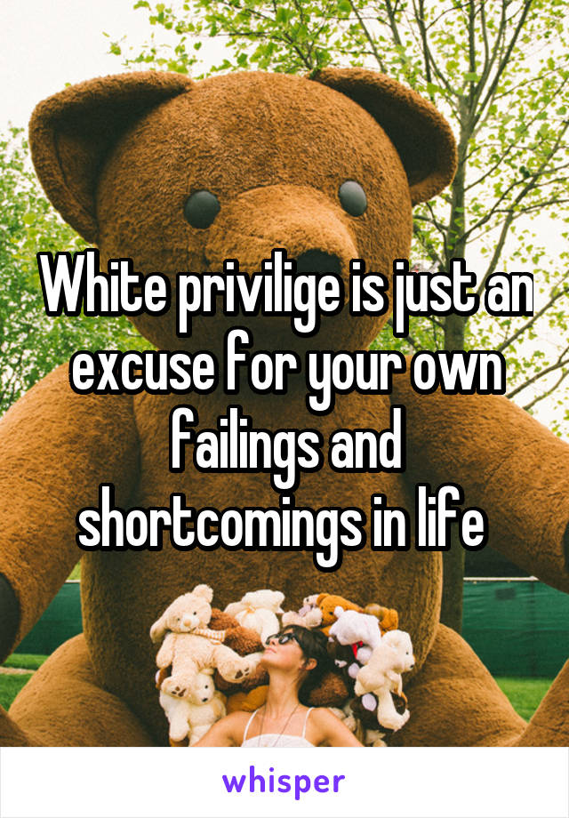 White privilige is just an excuse for your own failings and shortcomings in life