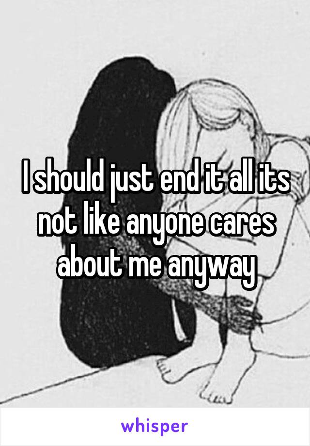 I should just end it all its not like anyone cares about me anyway