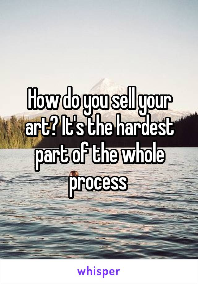 How do you sell your art? It's the hardest part of the whole process