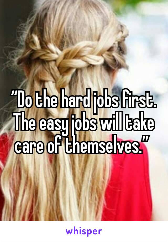 """""""Do the hard jobs first. The easy jobs will take care of themselves."""""""