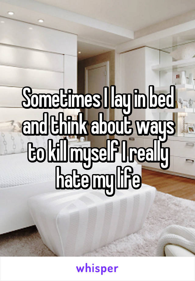 Sometimes I lay in bed and think about ways to kill myself I really hate my life