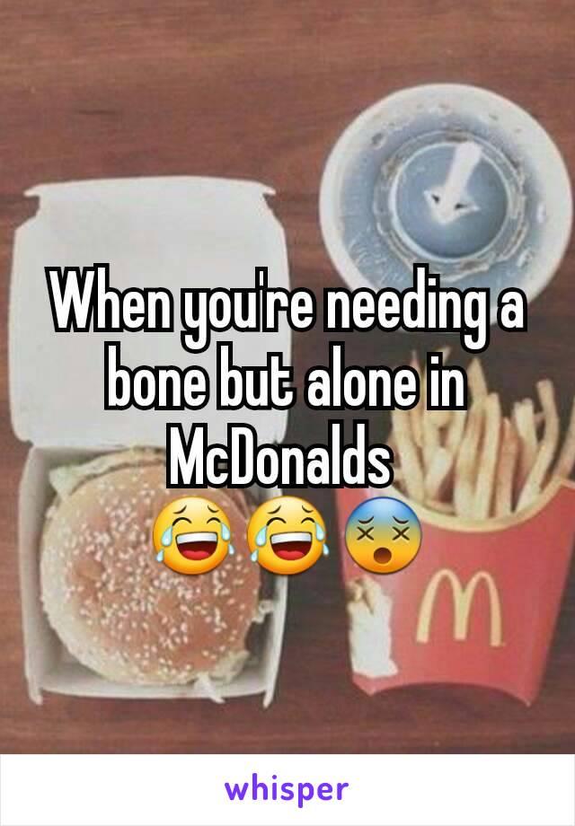 When you're needing a bone but alone in McDonalds  😂😂😵