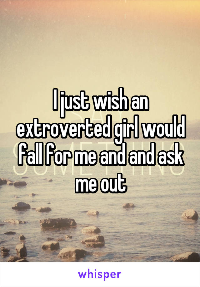 I just wish an extroverted girl would fall for me and and ask me out