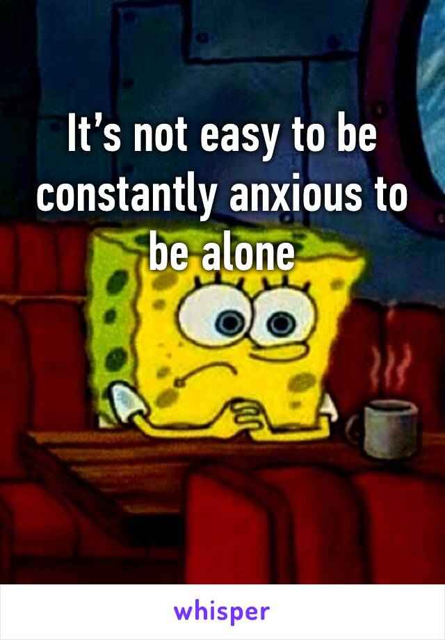 It's not easy to be constantly anxious to be alone