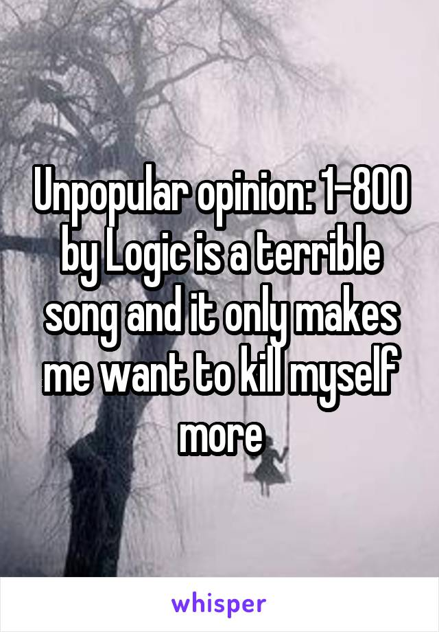 Unpopular opinion: 1-800 by Logic is a terrible song and it only makes me want to kill myself more