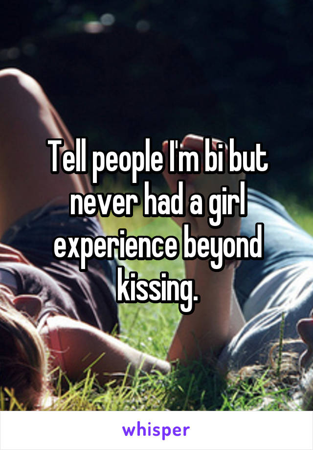Tell people I'm bi but never had a girl experience beyond kissing.