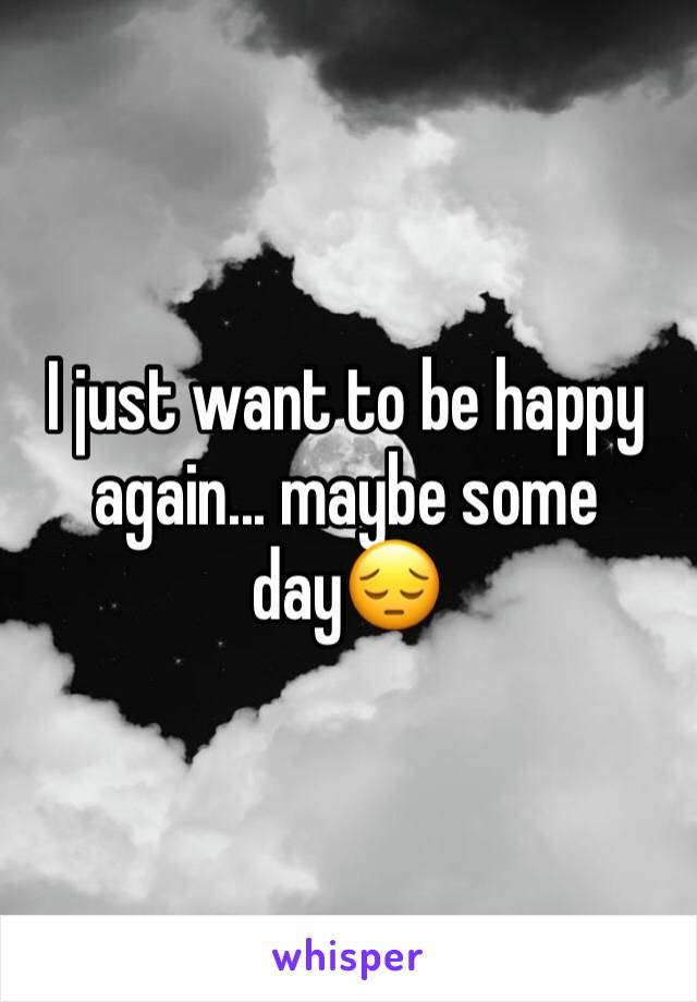 I just want to be happy again... maybe some day😔