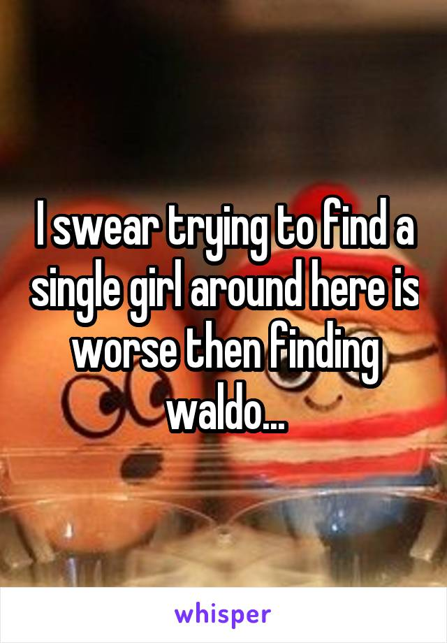 I swear trying to find a single girl around here is worse then finding waldo...