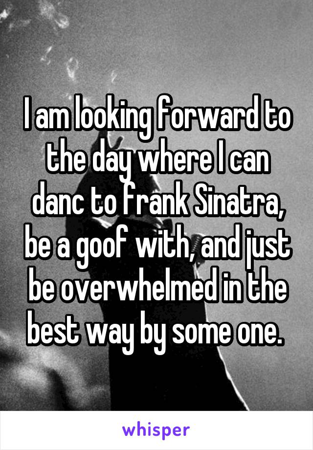 I am looking forward to the day where I can danc to frank Sinatra, be a goof with, and just be overwhelmed in the best way by some one.