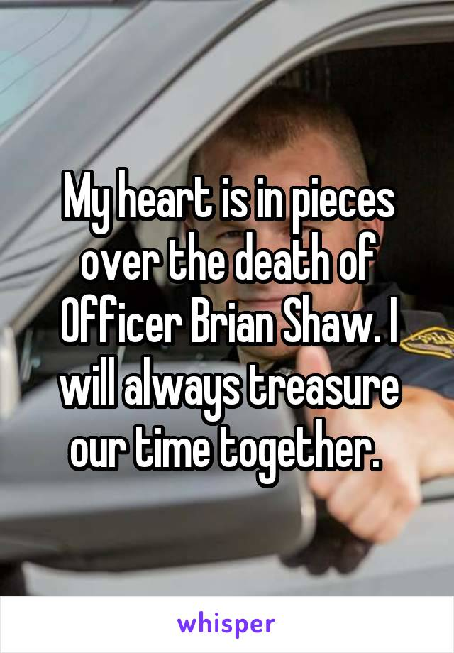 My heart is in pieces over the death of Officer Brian Shaw. I will always treasure our time together.