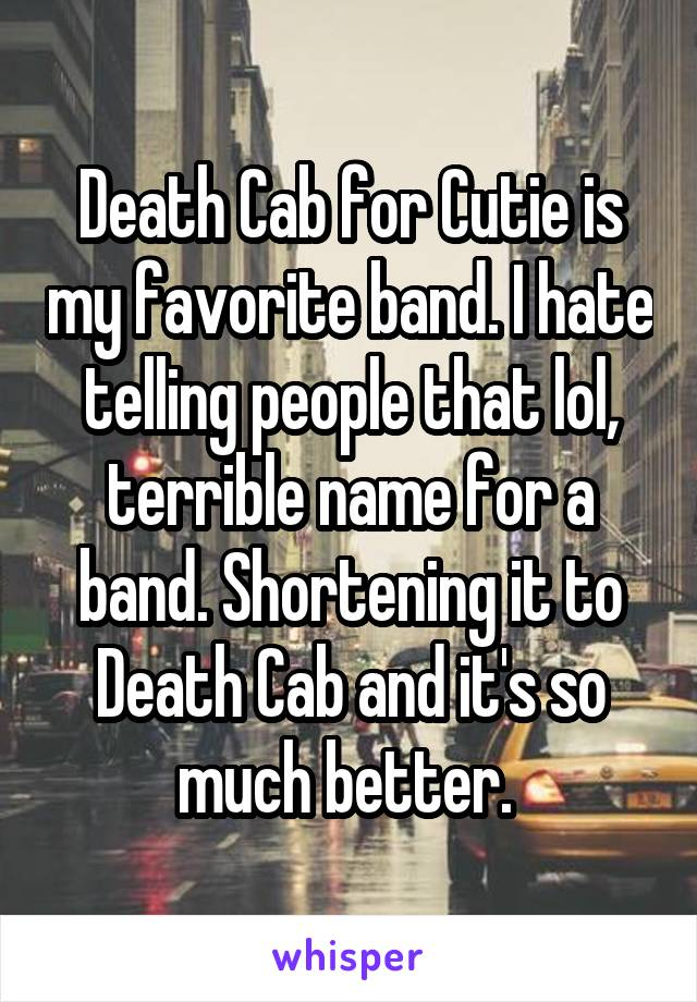 Death Cab for Cutie is my favorite band. I hate telling people that lol, terrible name for a band. Shortening it to Death Cab and it's so much better.