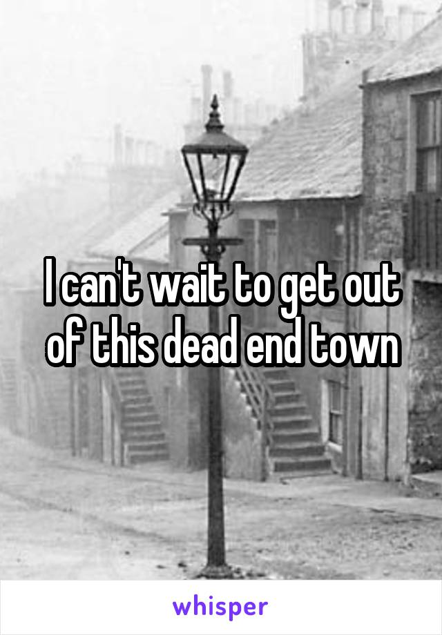 I can't wait to get out of this dead end town