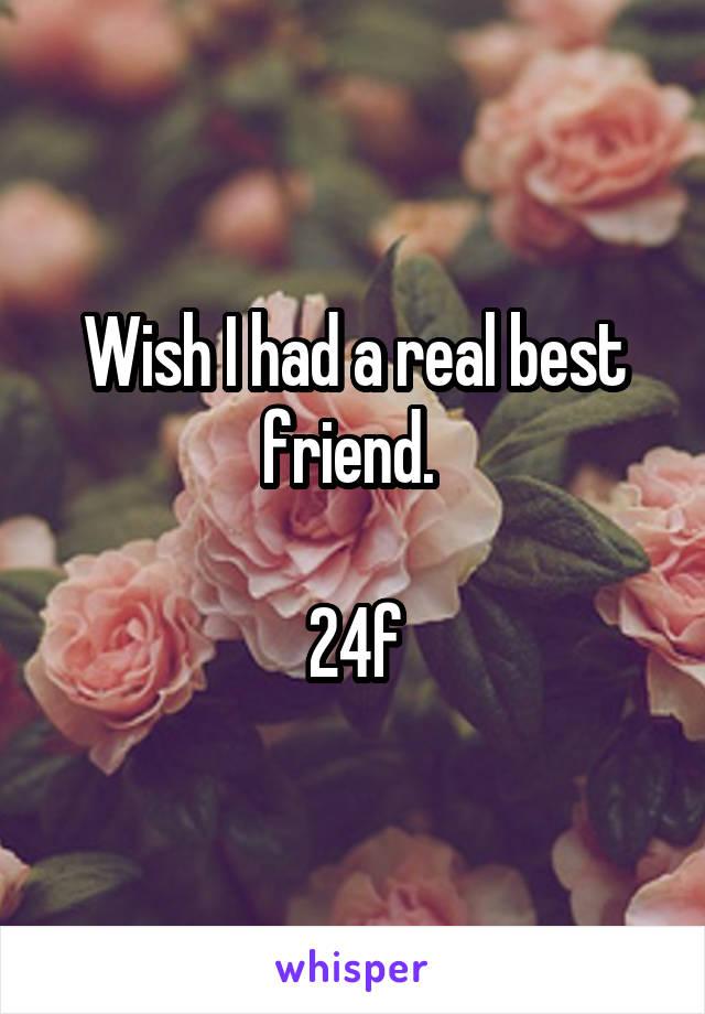 Wish I had a real best friend.   24f