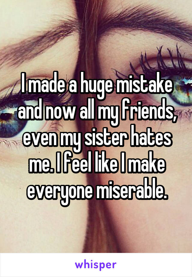 I made a huge mistake and now all my friends, even my sister hates me. I feel like I make everyone miserable.
