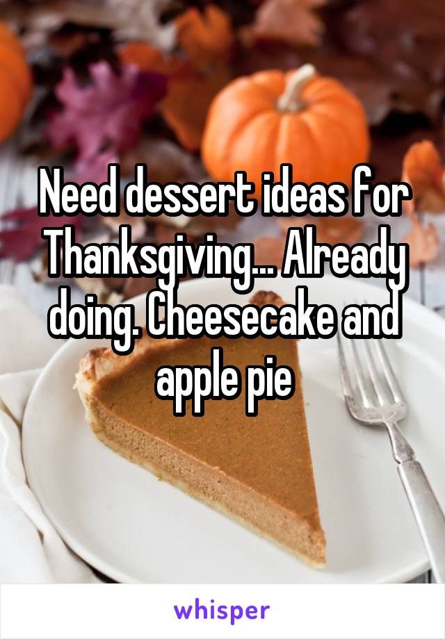 Need dessert ideas for Thanksgiving... Already doing. Cheesecake and apple pie