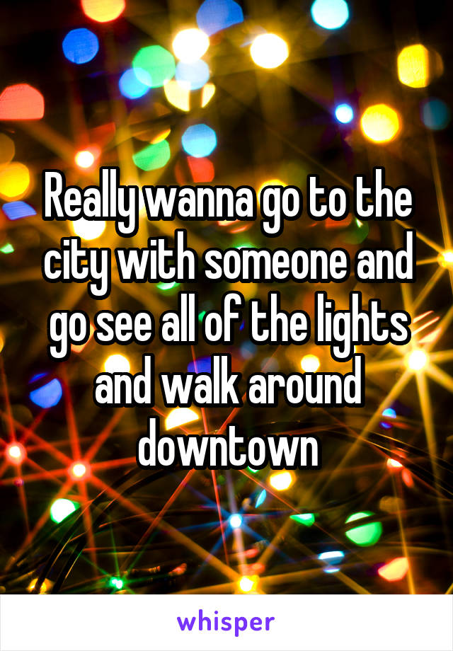 Really wanna go to the city with someone and go see all of the lights and walk around downtown