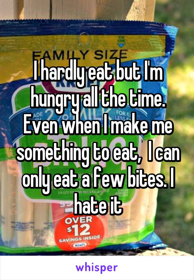 I hardly eat but I'm hungry all the time. Even when I make me something to eat,  I can only eat a few bites. I hate it