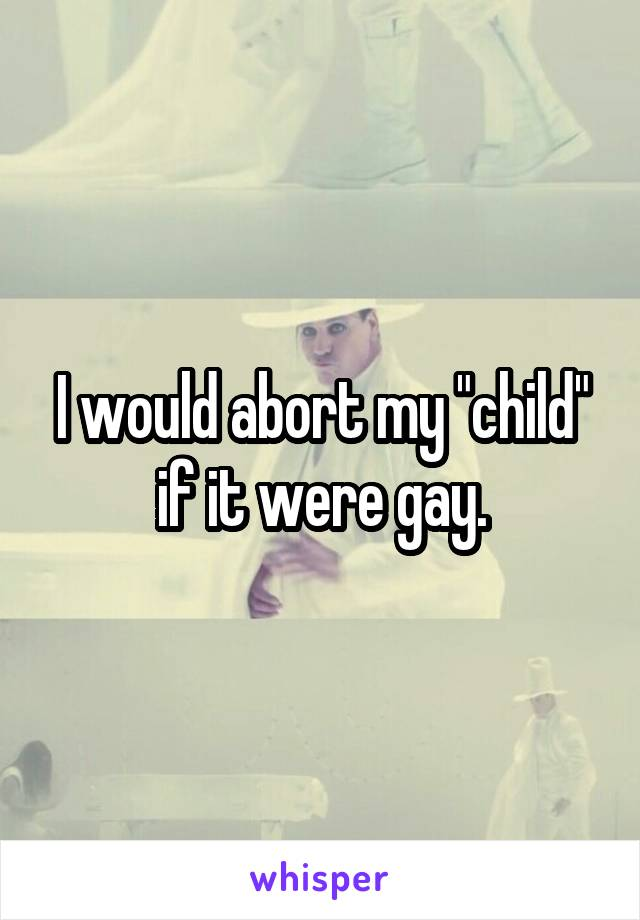 """I would abort my """"child"""" if it were gay."""