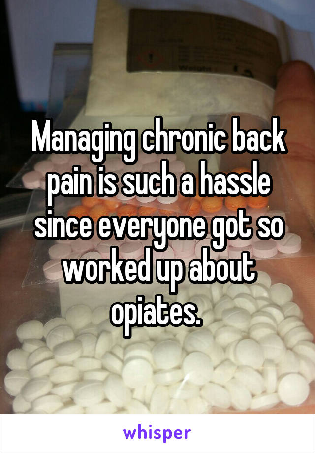 Managing chronic back pain is such a hassle since everyone got so worked up about opiates.