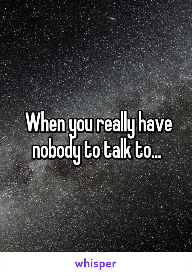 When you really have nobody to talk to...