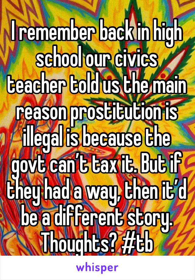 I remember back in high school our civics teacher told us the main reason prostitution is illegal is because the govt can't tax it. But if they had a way, then it'd be a different story. Thoughts? #tb
