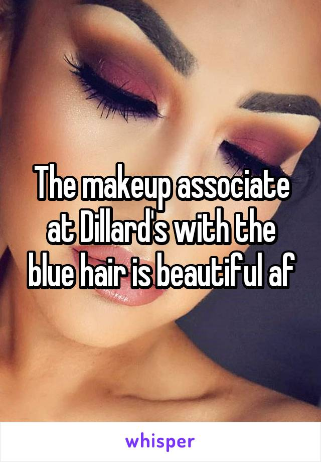 The makeup associate at Dillard's with the blue hair is beautiful af
