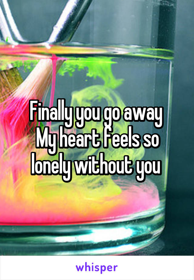 Finally you go away  My heart feels so lonely without you