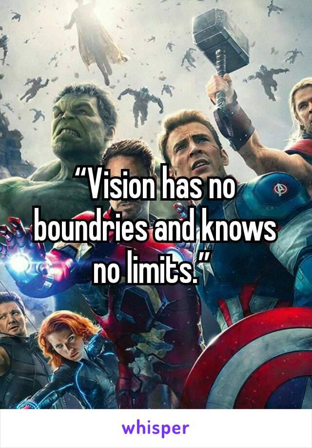 """Vision has no boundries and knows no limits."""