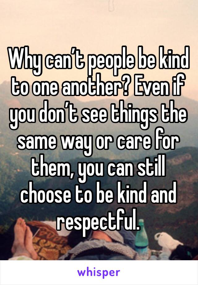 Why can't people be kind to one another? Even if you don't see things the same way or care for them, you can still choose to be kind and respectful.