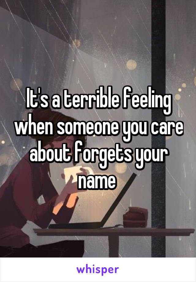 It's a terrible feeling when someone you care about forgets your name