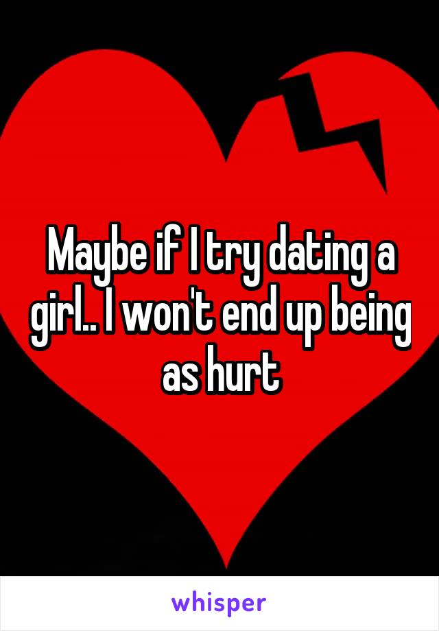 Maybe if I try dating a girl.. I won't end up being as hurt