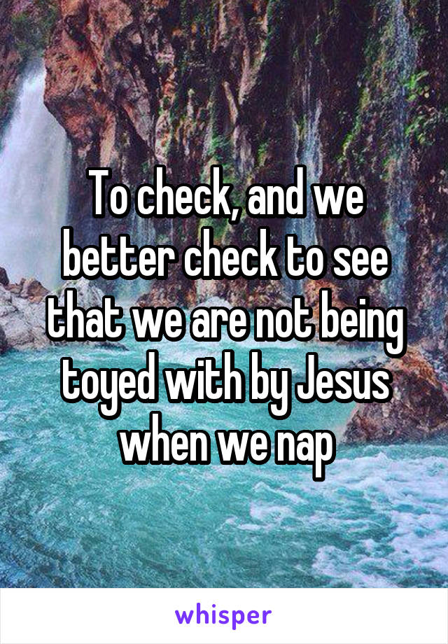 To check, and we better check to see that we are not being toyed with by Jesus when we nap