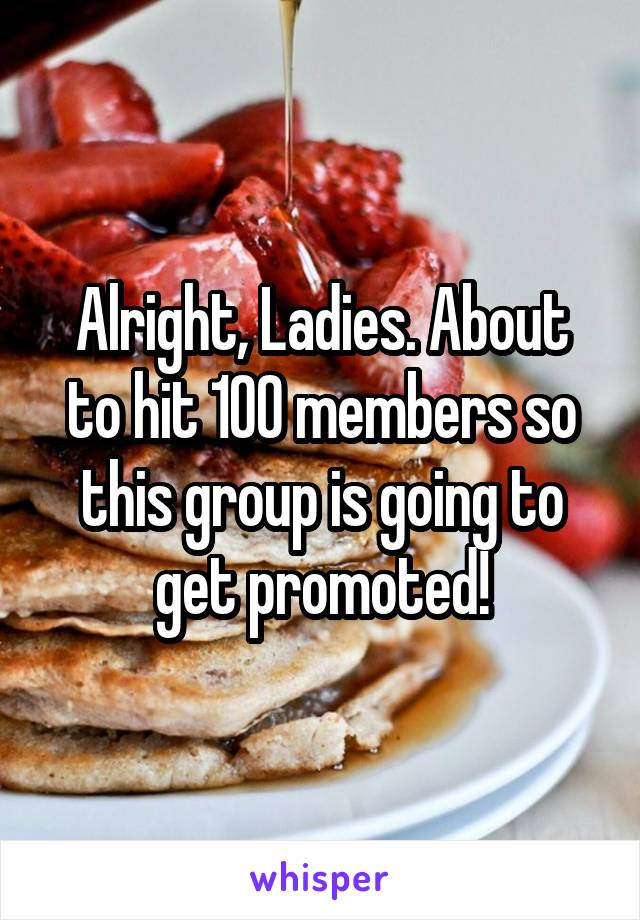 Alright, Ladies. About to hit 100 members so this group is going to get promoted!