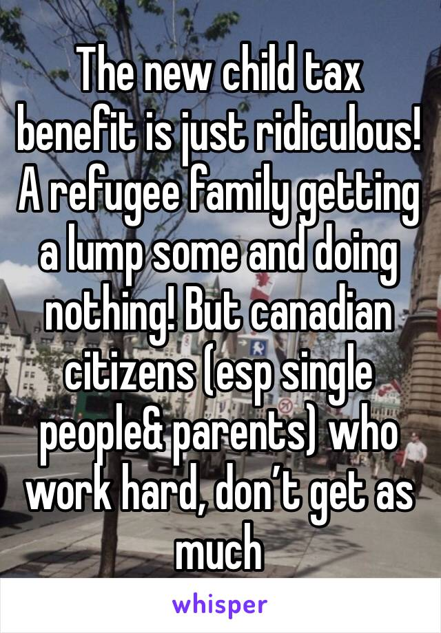 The new child tax benefit is just ridiculous! A refugee family getting a lump some and doing nothing! But canadian citizens (esp single people& parents) who work hard, don't get as much