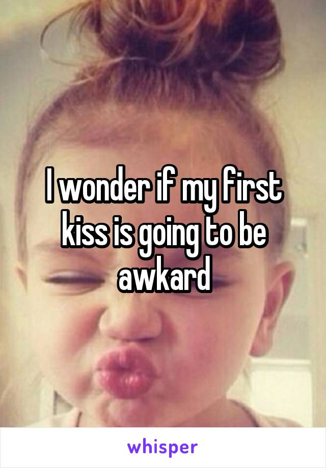 I wonder if my first kiss is going to be awkard
