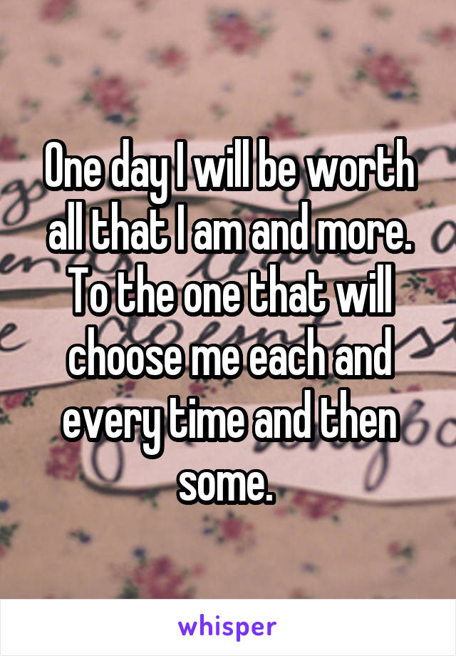 One day I will be worth all that I am and more. To the one that will choose me each and every time and then some.